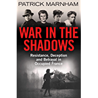 War in the Shadows: Resistance, Deception and Betrayal in Occupied France (English Edition)