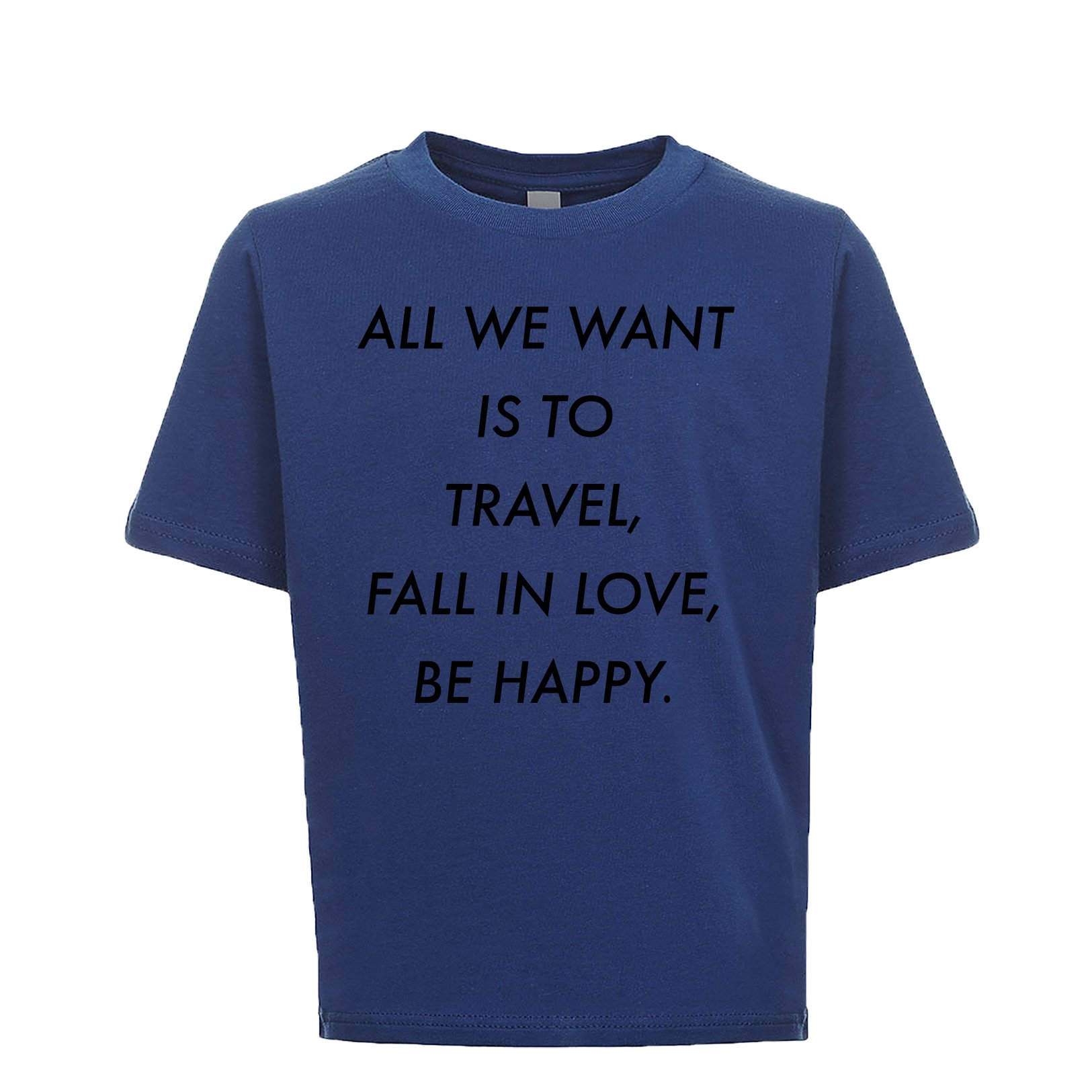 All We Want Is To Travel Fall In Love Be Happy Unisex Kids Tee Royal X-Large