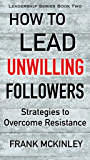 How to Lead Unwilling Followers: Strategies to Overcome Resistance (Leadership Series Book 2)