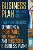 BUSINESS PLAN: Business Plan Writing Guide, Learn The Secrets Of Writing A Profitable, Sustainable And Successful Business Plan ! -business plan template, business plan guide - (English Edition)
