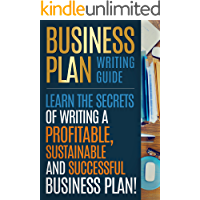 BUSINESS PLAN: Business Plan Writing Guide, Learn The Secrets Of Writing A Profitable, Sustainable And Successful…