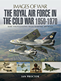 The Royal Air Force in the Cold War 1950-1970: Rare Photographs from Wartime Archives