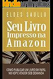 Seu Livro Impresso na Amazon: Como Publicar um Livro em Papel no KDP e Vender Sob Demanda