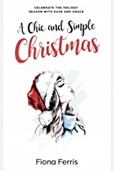 A Chic and Simple Christmas: Celebrate the holiday season with ease and grace Kindle Edition
