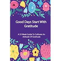 Good Days Start with Gratitude: A 53 Week Guide to Cultivate an Attitude of Gratitude, Journal for Self-Exploration: Volume 6