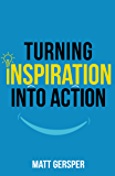 Turning Inspiration into Action: How to connect to the powers you need to conquer negativity, act on the best opportunities, and live the life of your dreams