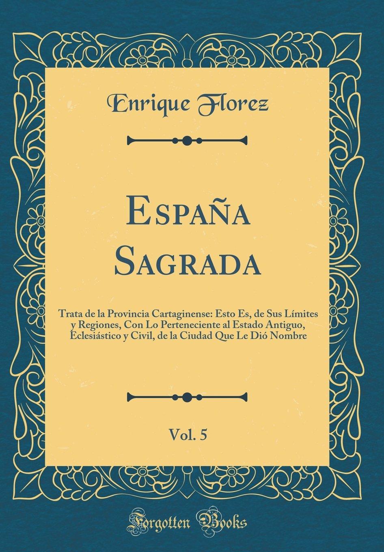 España Sagrada, Vol. 5: Trata de la Provincia Cartaginense: Esto Es, de Sus Límites y Regiones, Con Lo Perteneciente al Estado Antiguo, Eclesiástico y .