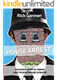 House Arrest: A Practical Guide on How to Replace Your Income Through Property Investing