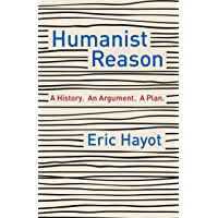 Humanist Reason: A History. An Argument. A Plan