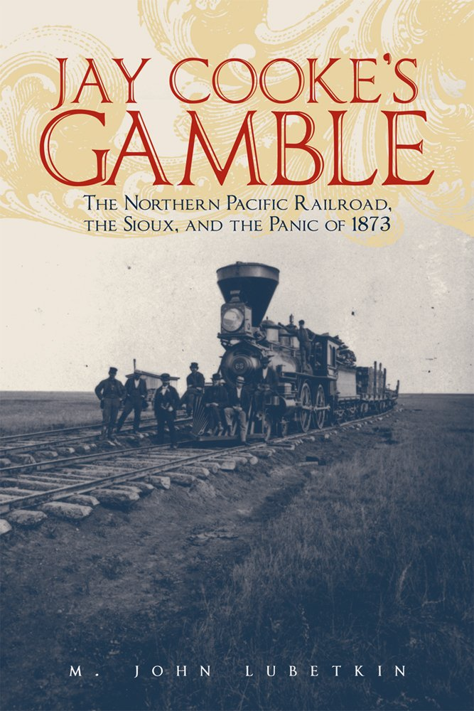 Download Jay Cooke's Gamble: The Northern Pacific Railroad, The Sioux, And the Panic of 1873 PDF