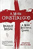 A More Christlike God: A More Beautiful Gospel