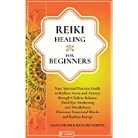 Reiki Healing For Beginners: Your Spiritual Practice Guide to Reduce Stress and Anxiety through Chakras Balance, Third Eye Awakening and Mindfulness. ... Blocks and Radiate Energy (Holistic Health)