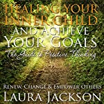 Healing Your Inner Child and Achieve Your Goals: The Guide to Positive Thinking: Renew, Change and Empower Others | Laura Jackson