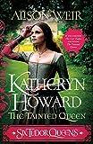 Six Tudor Queens: Katheryn Howard, The Tainted Queen: Six Tudor Queens 5