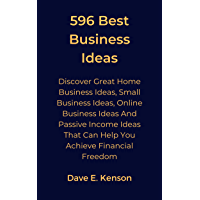 596 Best Business Ideas: Discover Great Home Business Ideas, Small Business Ideas, Online Business Ideas And Passive Income Ideas That Can Help You Achieve Financial Freedom (English Edition)