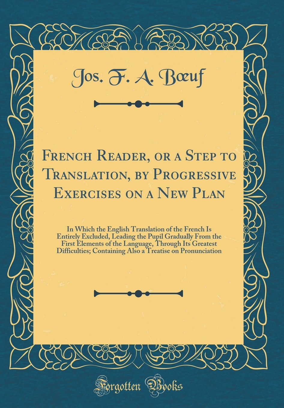 Download French Reader, or a Step to Translation, by Progressive Exercises on a New Plan: In Which the English Translation of the French Is Entirely Excluded, ... Through Its Greatest Difficulties; C pdf epub