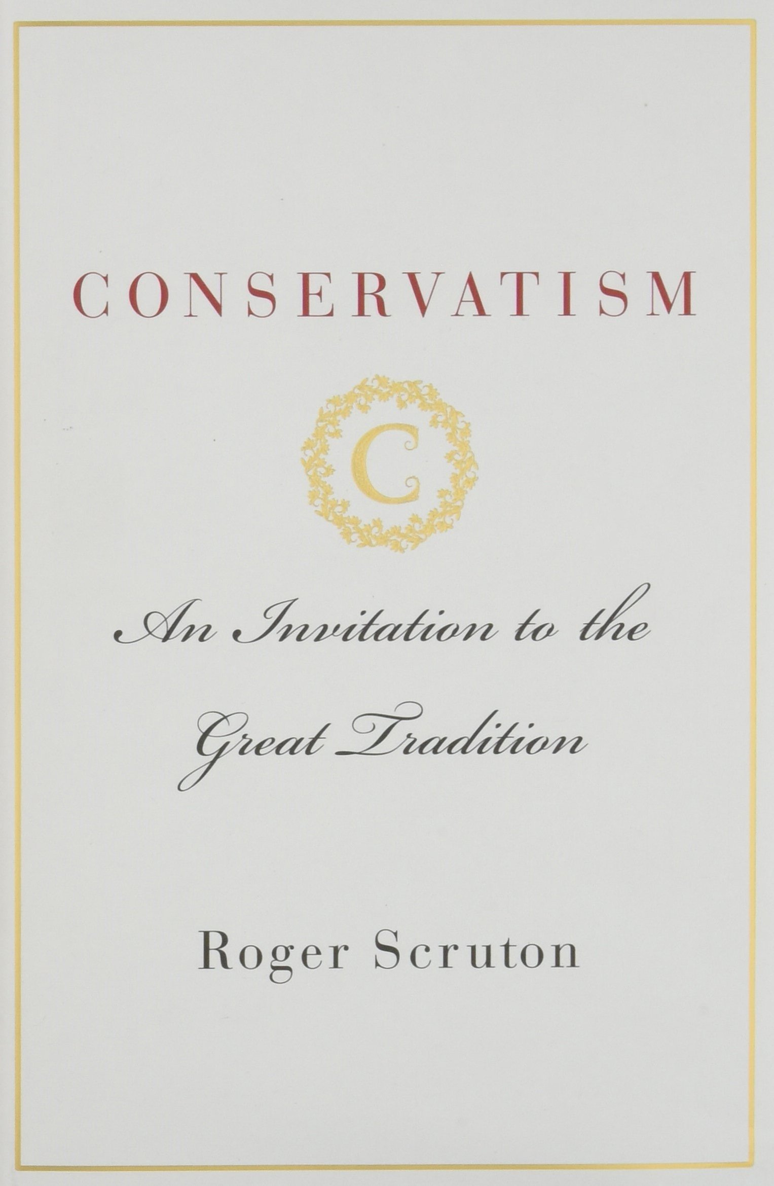 Conservatism An Invitation To The Great Tradition Roger Scruton