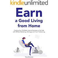 Earn a Good Living from Home (Home Based Idea Bundle): Creating Your Profitable Internet Business on the Side with Affiliate Marketing, Arbitrage and Fiverr Freelancing