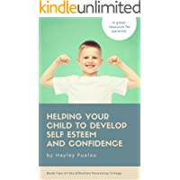 Helping Your Child To Develop Self Esteem and Confidence (Book Two of the Effective Parenting Trilogy)