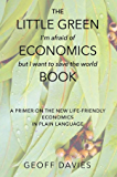 The Little Green (I'm afraid of) Economics (but I want to save the world) Book: A primer on the new life-friendly economics, in plain language