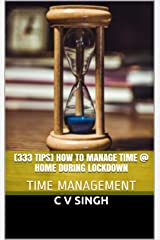 [333 Tips] How to Manage Time @ Home During LockDown: TIME MANAGEMENT Kindle Edition