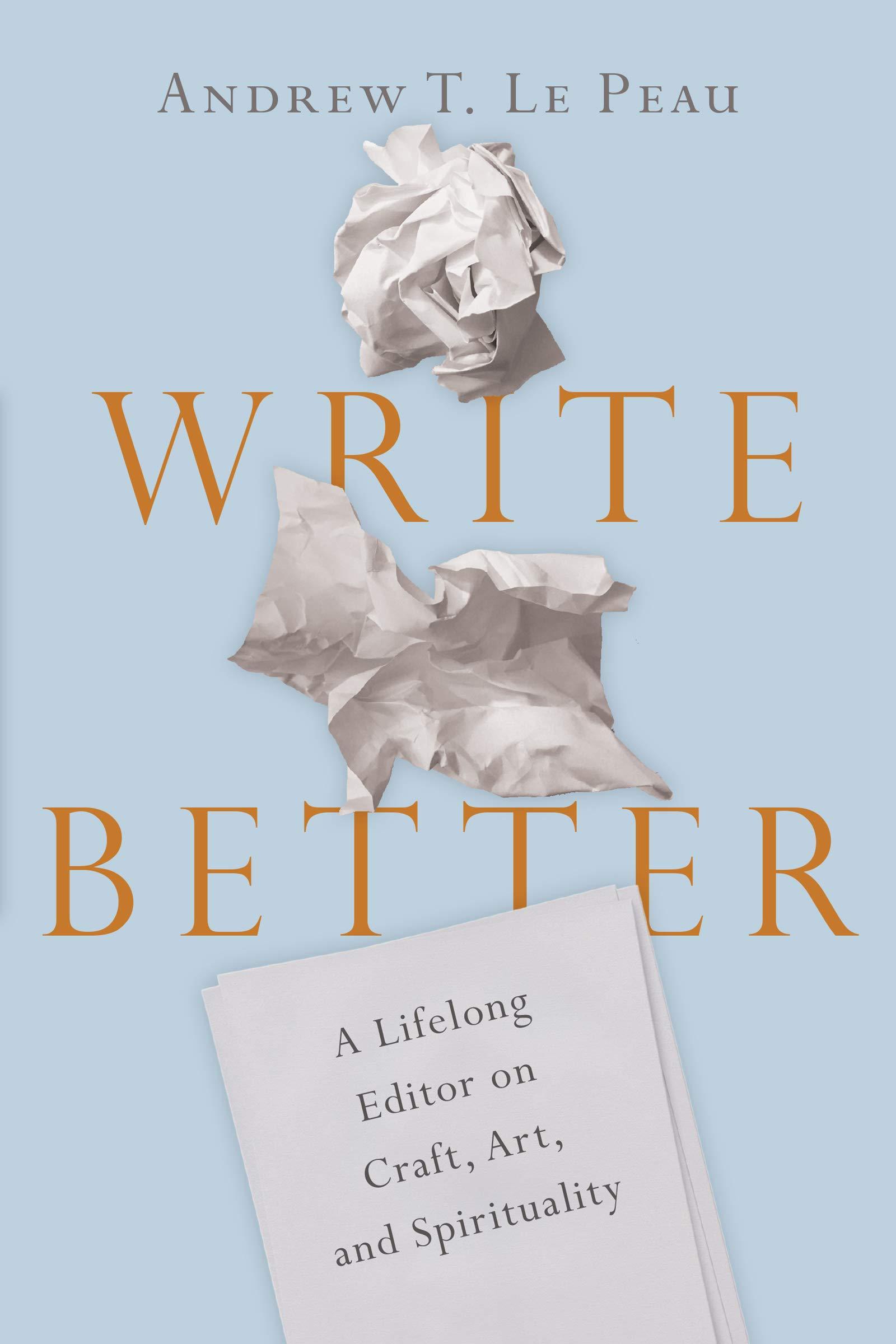 Write Better: A Lifelong Editor on Craft, Art, and Spirituality ...