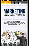 Marketing: Name Drop, Profits Up - Amp Up Your Small Business Profits with Social Media Marketing (marketing, marketing…