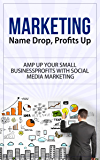Marketing: Name Drop, Profits Up - Amp Up Your Small Business Profits with Social Media Marketing (marketing, marketing strategy, marketing management, ... dummies, marketing plan, network marketing)