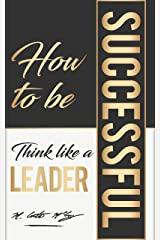 How To Be Successful: Think Like A Leader Kindle Edition