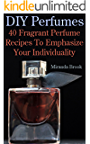 DIY Perfumes: 40 Fragrant Perfume Recipes To Emphasize Your Individuality