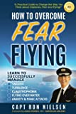 How to Overcome Fear of Flying - A Practical Guide to Change the Way You Think about Airplanes, Fear and Flying: Learn…