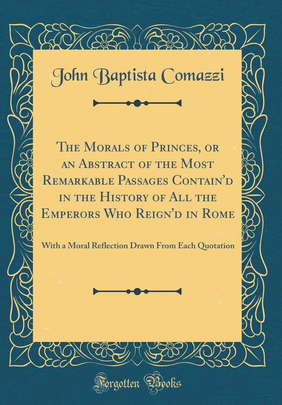 The Morals of Princes, or an Abstract of the Most Remarkable Passages Contain'd in the History of All the Emperors Who Reign'd in Rome: With a Moral ... Drawn from Each Quotation (Classic Reprint) pdf epub