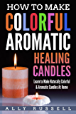 How to Make Colorful Aromatic Healing Candles: Learn to Make Naturally Colorful & Aromatic Candles At Home