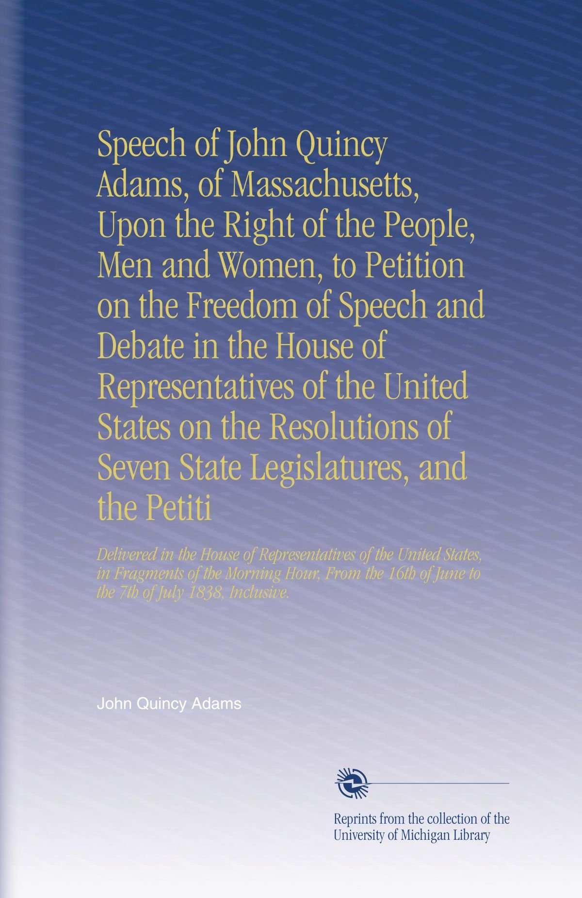 Download Speech of John Quincy Adams, of Massachusetts, Upon the Right of the People, Men and Women, to Petition on the Freedom of Speech and Debate in the ... of June to the 7th of July 1838, Inclusive. ebook
