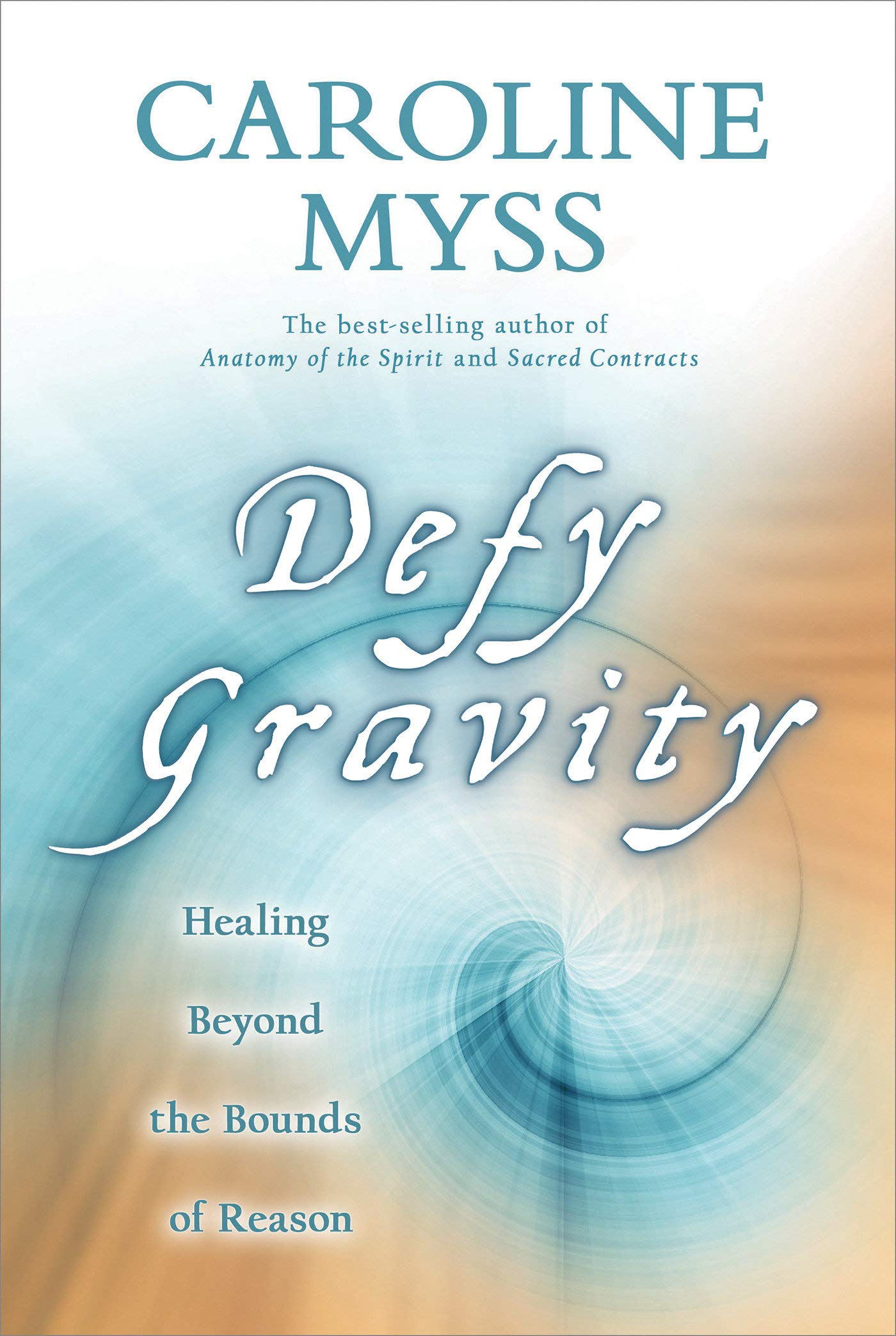 Defy Gravity Healing Beyond The Bounds Of Reason Caroline Myss