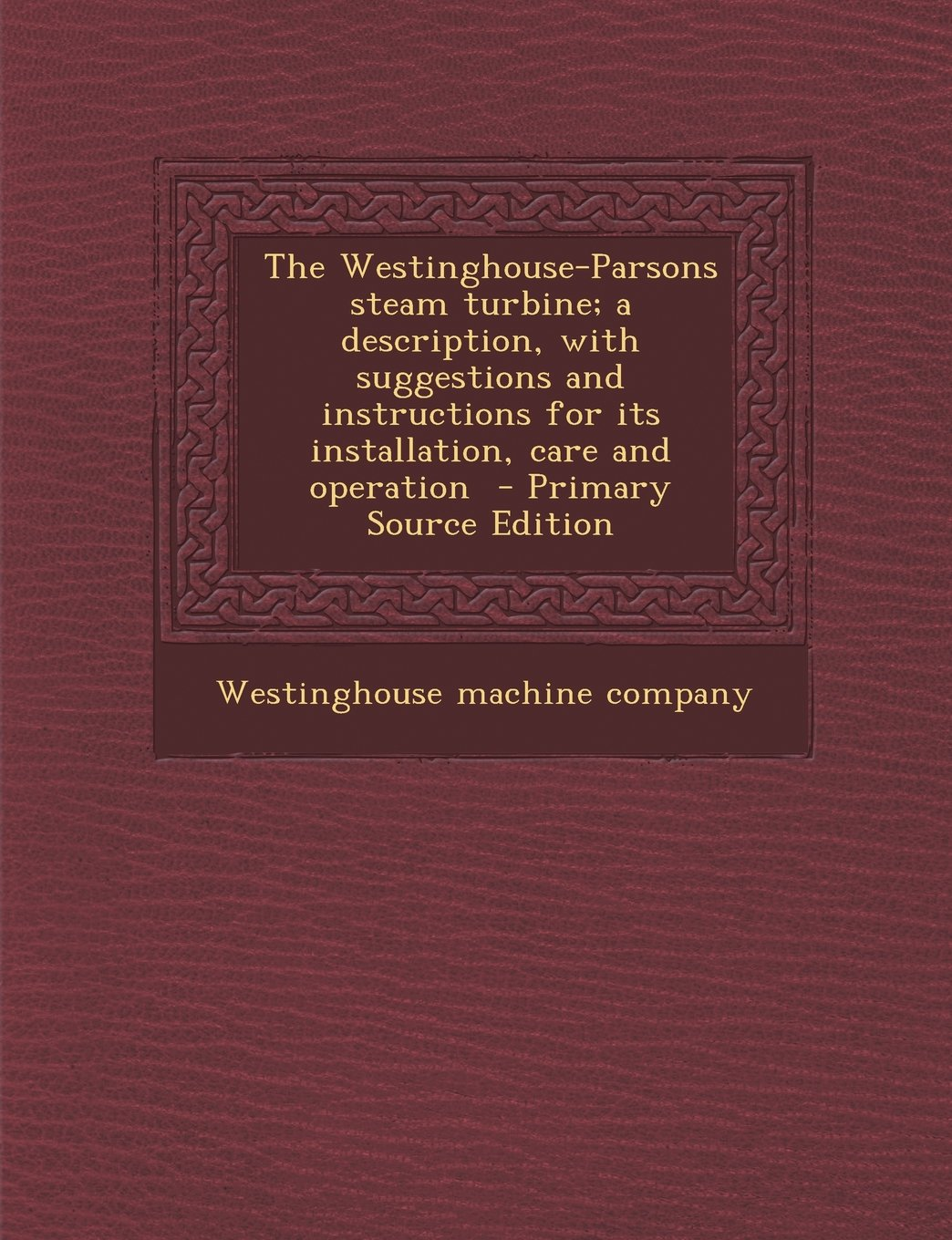 The Westinghouse-Parsons steam turbine; a description, with suggestions and instructions for its installation, care and operation PDF