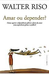 Amar ou depender?: Como superar a dependência afetiva e fazer do amor uma experiência plena e saudável eBook Kindle