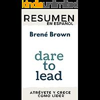 RESUMEN en español DARE TO LEAD: BRAVE WORK, TOUGH CONVERSATIONS, WHOLE HEARTS (Brené Brown): Los líderes del futuro