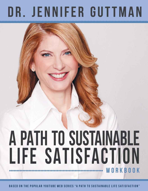 A Path to Sustainable Life Satisfaction Workbook: Guttman, Dr. Jennifer:  9780578205175: Amazon.com: Books