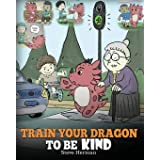 Train Your Dragon To Be Kind: A Dragon Book To Teach Children About Kindness. A Cute Children Story To Teach Kids To Be Kind,
