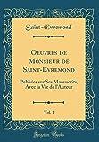 Oeuvres de Monsieur de Saint-Evremond, Vol. 1: Publiées Sur Ses Manuscrits, Avec La Vie de l'Auteur (Classic Reprint)