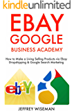 Ebay Google Business Academy: How to Make a Living or Extra Income Selling Products via Ebay Dropshipping & Google Search Marketing