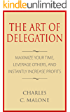 The Art of Delegation: Maximize Your Time, Leverage Others, and Instantly Increase Profits