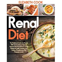 RENAL DIET: The Nutritional Guide For People With Chronic Kidney Disease: Improve Renal Functions To Avoid Dialysis By Easily Lowering Your Sodium, Phosphorous, And Potassium Levels