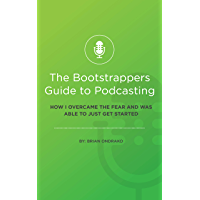 The Bootstrappers Guide To Podcasting: How I Overcame The Fear And Was Able To Just Get Started (English Edition)