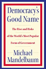 Democracy's Good Name: The Rise and Risks of the World's Most Popular Form of Government Kindle Edition