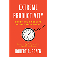 Extreme Productivity: Boost Your Results, Reduce Your Hours (English Edition)