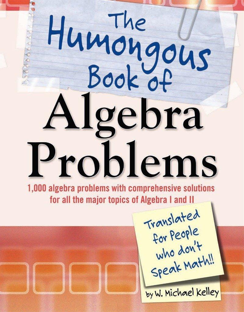 The Humongous Book of Algebra Problems: W. Michael Kelley: 9781592577224:  Amazon.com: Books
