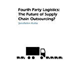 Fourth Party Logistics: Is It The Future Of Supply Chain Outsourcing? (English Edition)