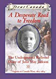 Dear Canada: A Desperate Road to Freedom: The Underground Railroad Diary of Julia May Jackson, Virginia to Canada West, 1863-1864